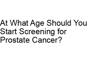 At What Age Should You Start Screening for Prostate Cancer